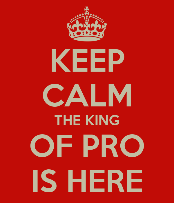 KEEP CALM THE KING OF PRO IS HERE