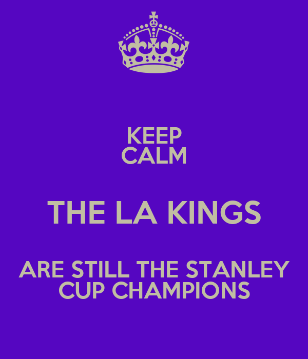 KEEP CALM THE LA KINGS ARE STILL THE STANLEY CUP CHAMPIONS