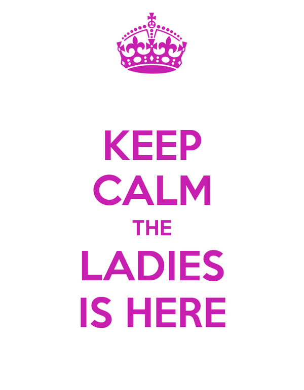 KEEP CALM THE LADIES IS HERE