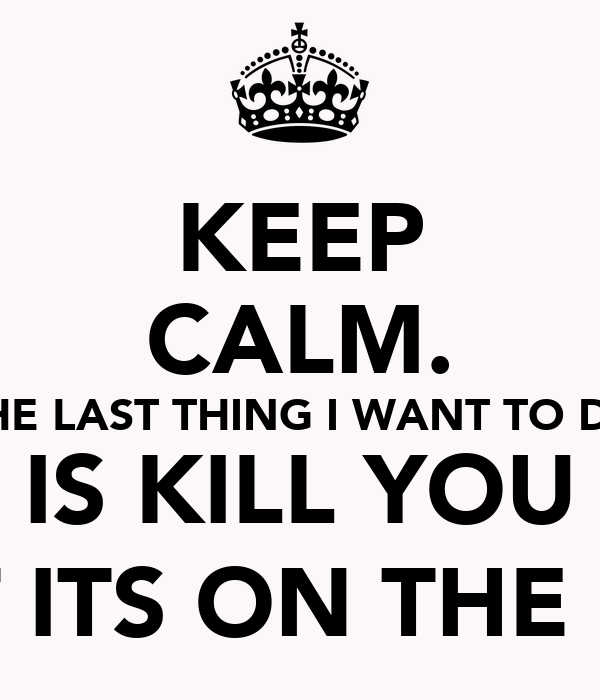 KEEP CALM. THE LAST THING I WANT TO DO IS KILL YOU (BUT ITS ON THE LIST)