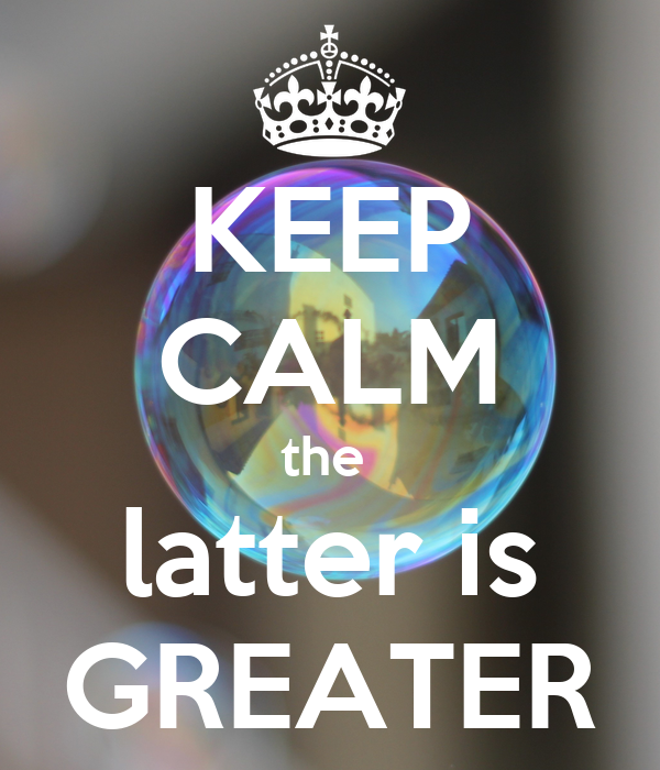 KEEP CALM the  latter is GREATER