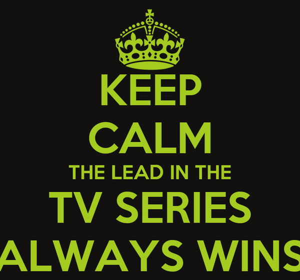 KEEP CALM THE LEAD IN THE TV SERIES ALWAYS WINS