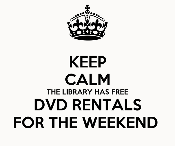 KEEP CALM THE LIBRARY HAS FREE DVD RENTALS FOR THE WEEKEND