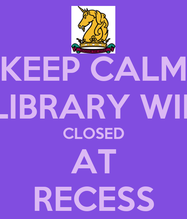 KEEP CALM THE LIBRARY WILL BE CLOSED AT RECESS