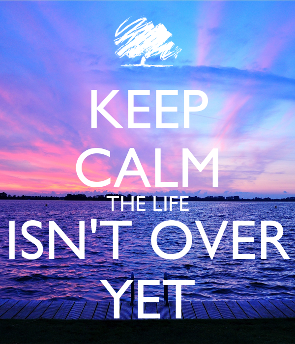 KEEP CALM THE LIFE ISN'T OVER YET