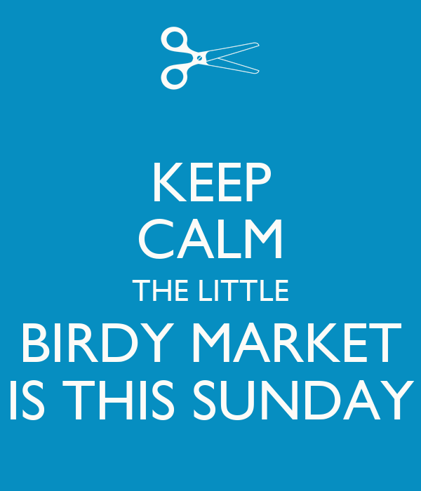KEEP CALM THE LITTLE BIRDY MARKET IS THIS SUNDAY