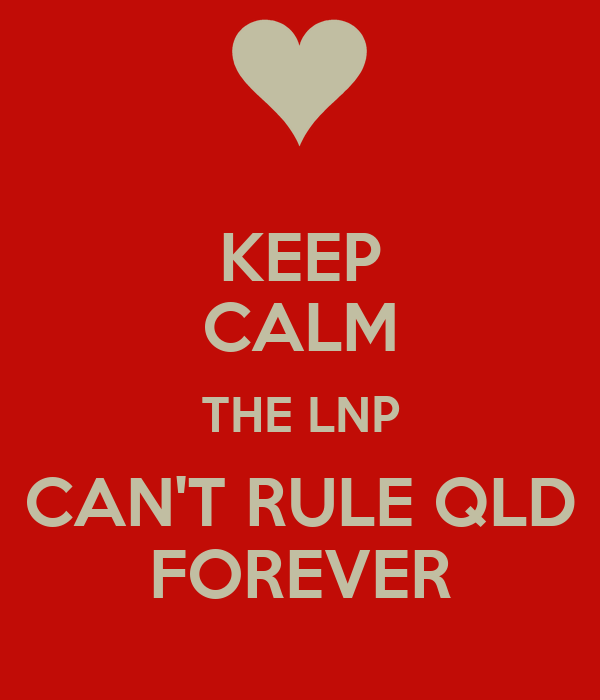 KEEP CALM THE LNP CAN'T RULE QLD FOREVER