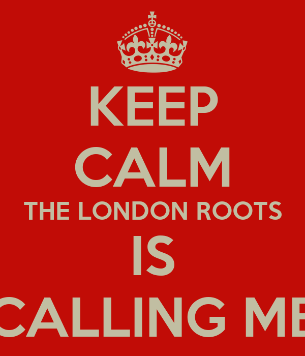 KEEP CALM THE LONDON ROOTS IS CALLING ME