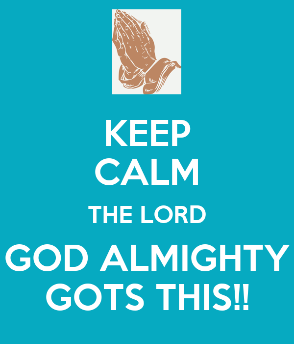 KEEP CALM THE LORD GOD ALMIGHTY GOTS THIS!!