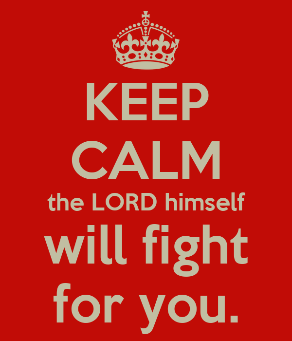 KEEP CALM the LORD himself will fight for you.