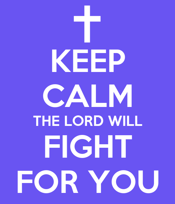 KEEP CALM THE LORD WILL FIGHT FOR YOU