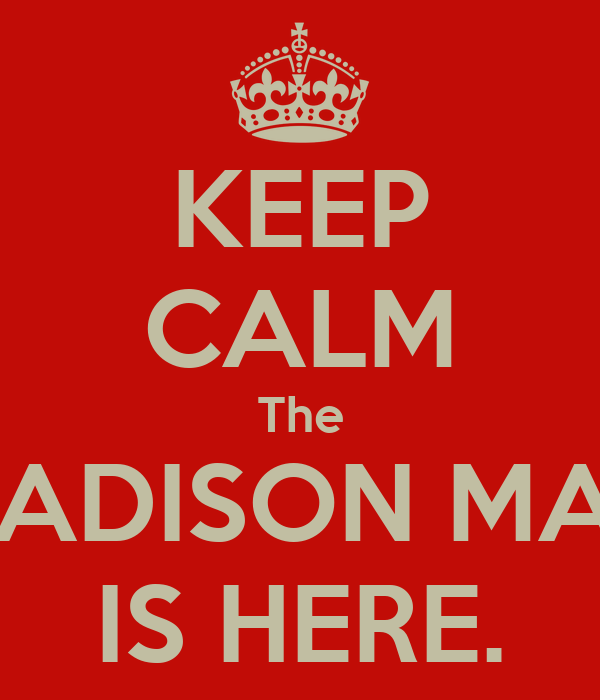 KEEP CALM The MADISON MAN IS HERE.