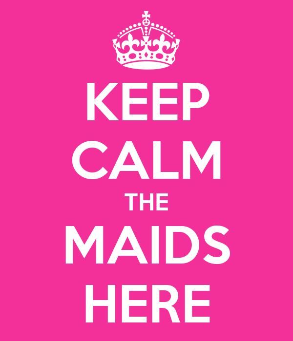 KEEP CALM THE MAIDS HERE