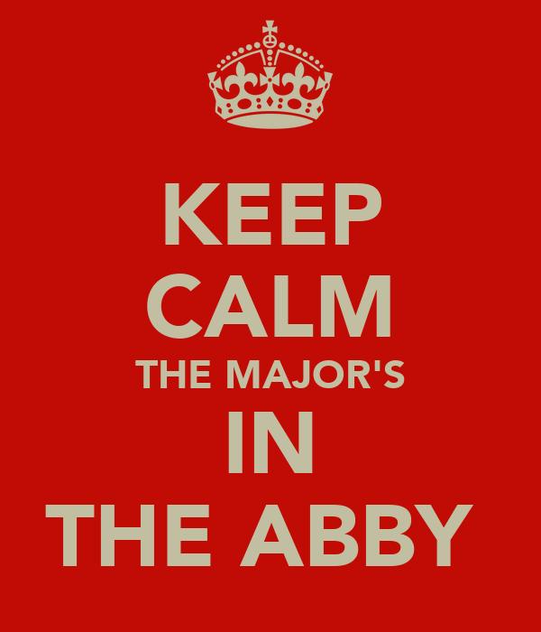 KEEP CALM THE MAJOR'S IN THE ABBY