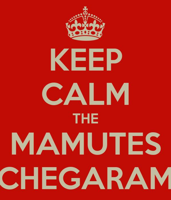 KEEP CALM THE MAMUTES CHEGARAM