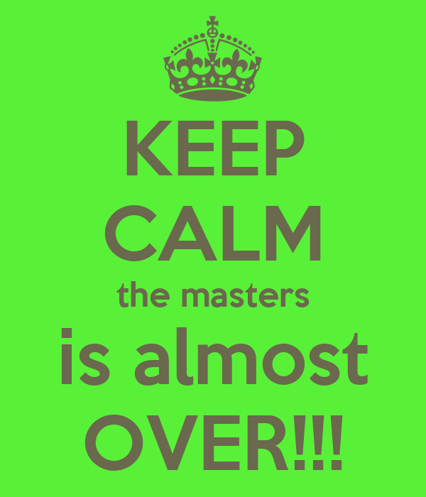 KEEP CALM the masters is almost OVER!!!