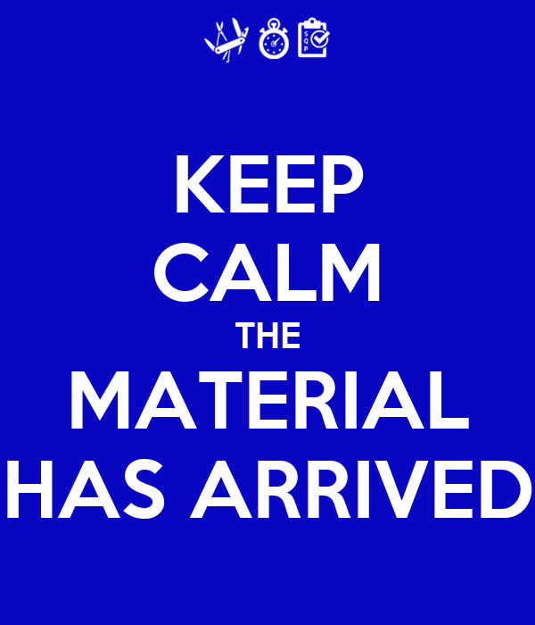 KEEP CALM THE MATERIAL HAS ARRIVED