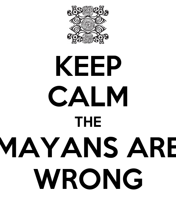 KEEP CALM THE MAYANS ARE WRONG