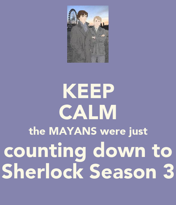 KEEP CALM the MAYANS were just counting down to Sherlock Season 3