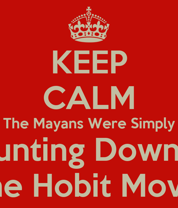 KEEP CALM The Mayans Were Simply Counting Down To The Hobit Movie