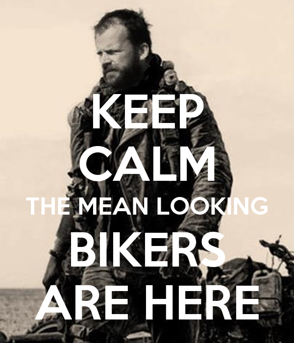 KEEP CALM THE MEAN LOOKING BIKERS ARE HERE