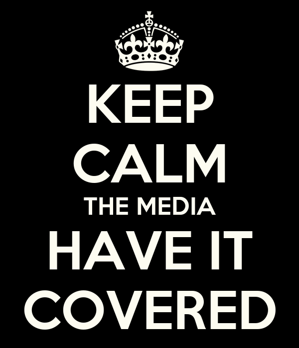 KEEP CALM THE MEDIA HAVE IT COVERED