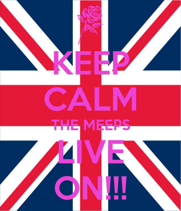 KEEP CALM THE MEEPS LIVE ON!!!