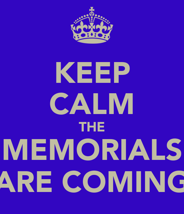 KEEP CALM THE MEMORIALS ARE COMING