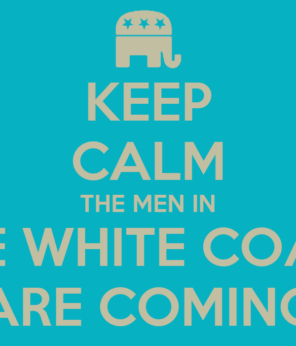 KEEP CALM THE MEN IN THE WHITE COATS ARE COMING