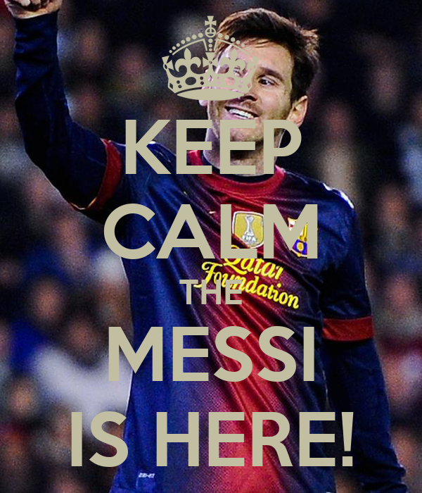 KEEP CALM THE MESSI IS HERE!