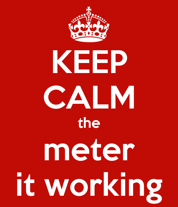 KEEP CALM the meter it working