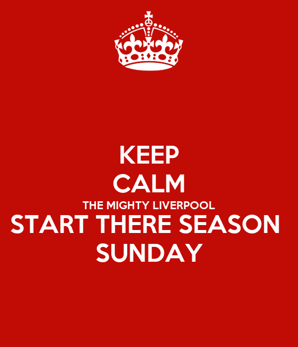 KEEP CALM THE MIGHTY LIVERPOOL START THERE SEASON  SUNDAY