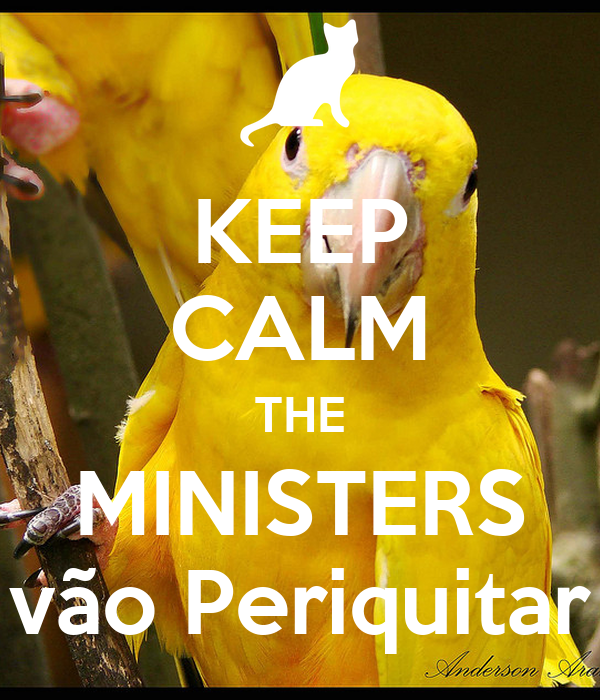 KEEP CALM THE MINISTERS vão Periquitar