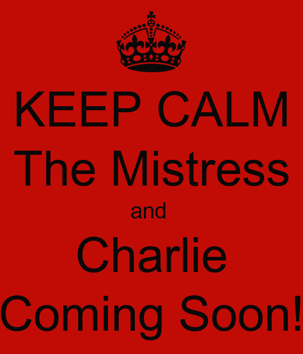 KEEP CALM The Mistress and  Charlie Coming Soon!