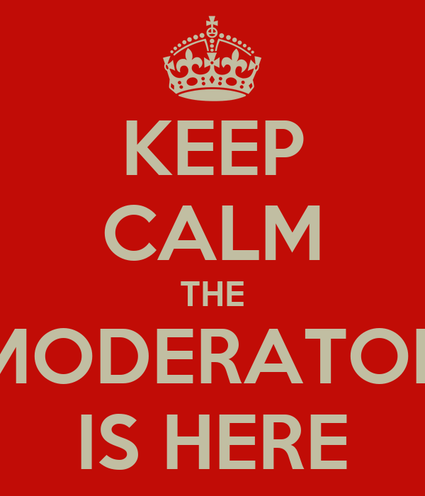 KEEP CALM THE MODERATOR IS HERE