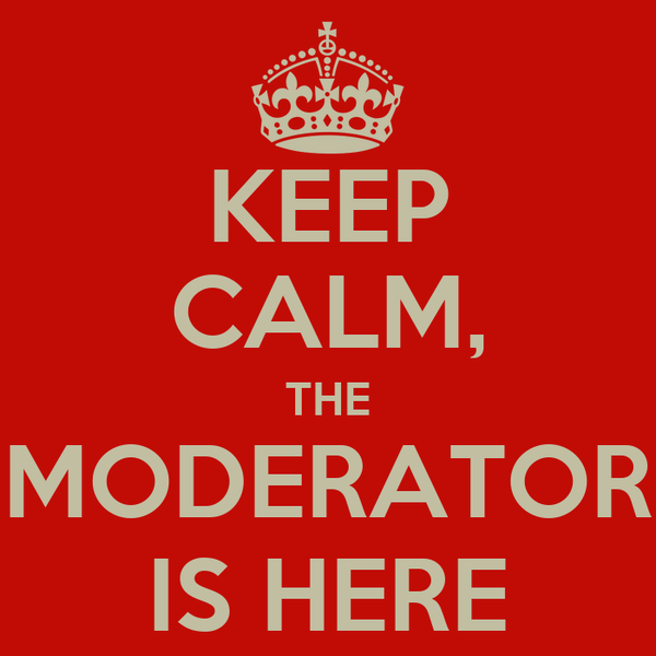 KEEP CALM, THE MODERATOR IS HERE