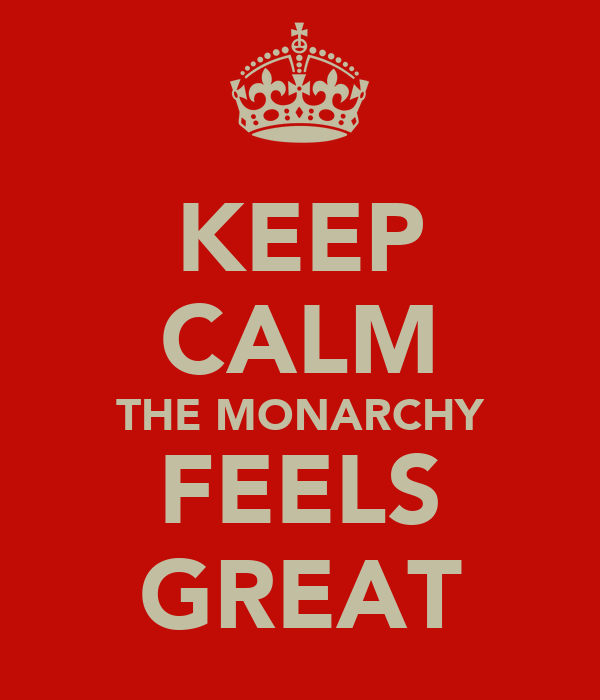 KEEP CALM THE MONARCHY FEELS GREAT