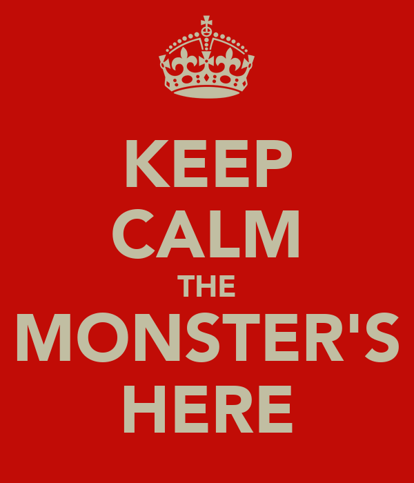 KEEP CALM THE MONSTER'S HERE