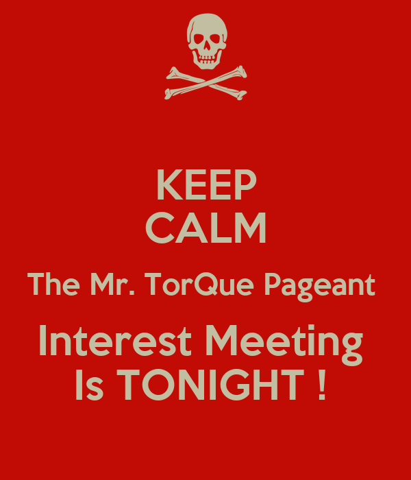KEEP CALM The Mr. TorQue Pageant  Interest Meeting  Is TONIGHT !