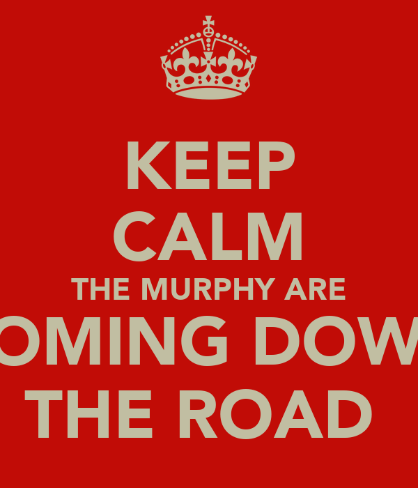 KEEP CALM THE MURPHY ARE COMING DOWN THE ROAD