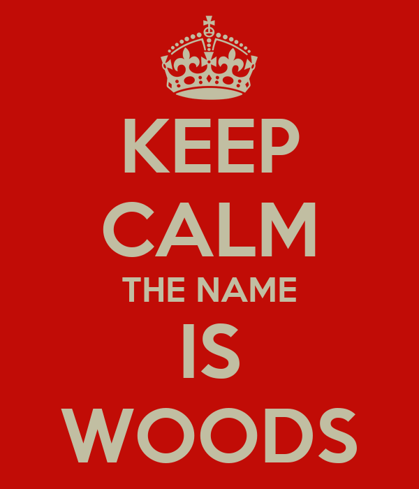 KEEP CALM THE NAME IS WOODS