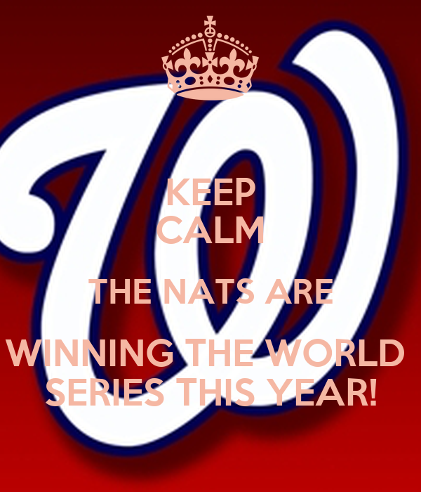 KEEP CALM THE NATS ARE WINNING THE WORLD  SERIES THIS YEAR!