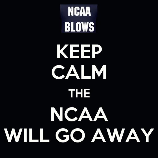 KEEP CALM THE NCAA WILL GO AWAY