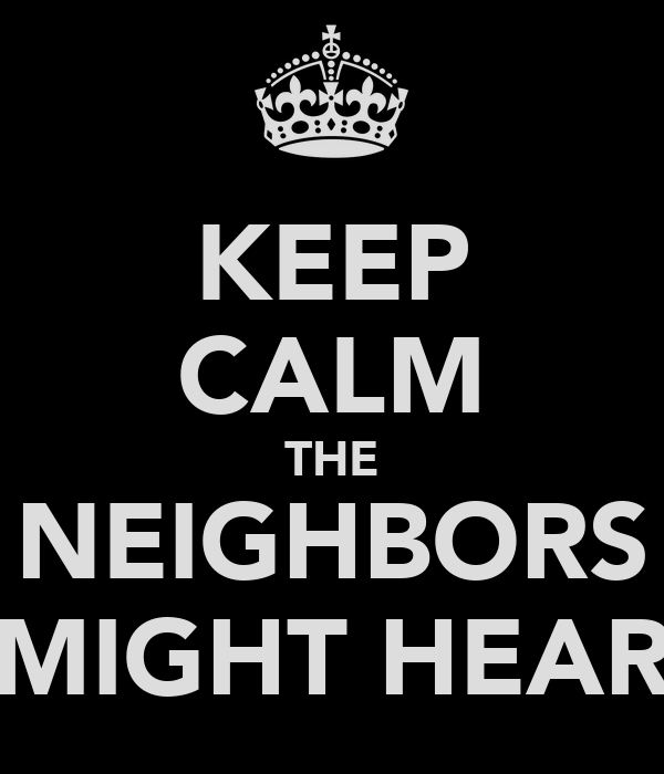 KEEP CALM THE NEIGHBORS MIGHT HEAR
