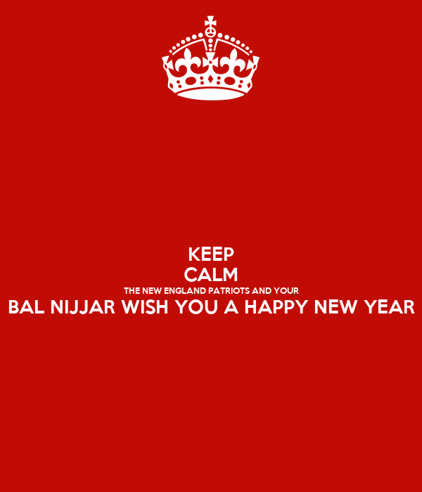 KEEP CALM THE NEW ENGLAND PATRIOTS AND YOUR BAL NIJJAR WISH YOU A HAPPY NEW YEAR
