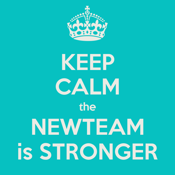 KEEP CALM the NEWTEAM is STRONGER