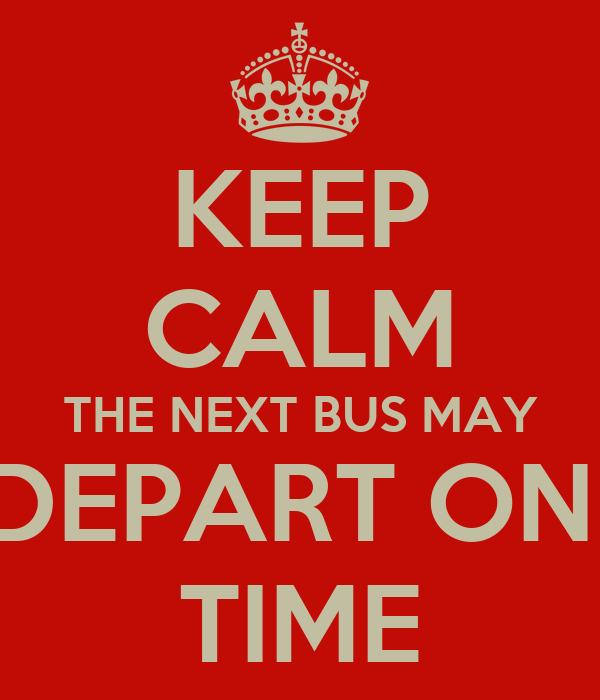 KEEP CALM THE NEXT BUS MAY DEPART ON  TIME