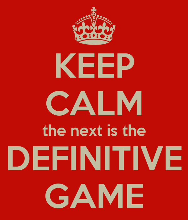 KEEP CALM the next is the DEFINITIVE GAME