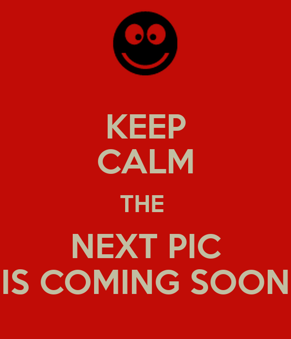 KEEP CALM THE  NEXT PIC IS COMING SOON