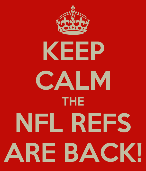 KEEP CALM THE NFL REFS ARE BACK!